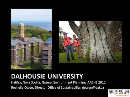 DALHOUSIE UNIVERSITY Halifax, Nova Scotia, Natural Environment Planning, AASHE 2011 Rochelle Owen, Director Office of Sustainability,