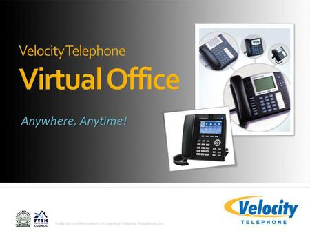 Trade Secret Information - Property of Velocity Telephone, Inc. Anywhere, Anytime!