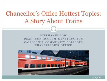STEPHANIE LOW DEAN, CURRICULUM & INSTRUCTION CALIFORNIA COMMUNITY COLLEGES CHANCELLORS OFFICE Chancellors Office Hottest Topics: A Story About Trains 3/25/2011.