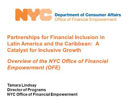Partnerships for Financial Inclusion in Latin America and the Caribbean: A Catalyst for Inclusive Growth Overview of the NYC Office of Financial Empowerment.