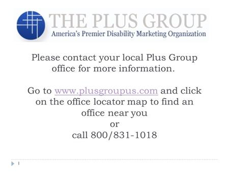 1 Please contact your local Plus Group office for more information. Go to www.plusgroupus.com and click on the office locator map to find an office near.