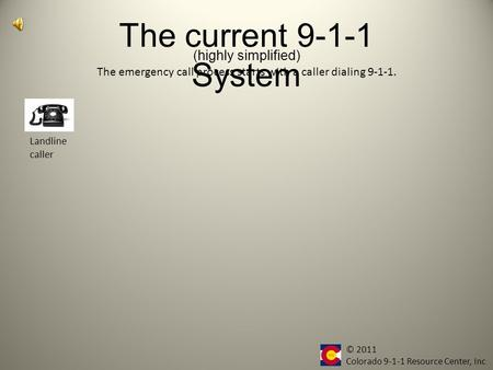 The current 9-1-1 System Landline caller The emergency call process starts with a caller dialing 9-1-1. (highly simplified) © 2011 Colorado 9-1-1 Resource.