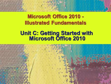 Microsoft Office 2010 - Illustrated Fundamentals Unit C: Getting Started with Unit C: Getting Started with Microsoft Office 2010 Microsoft Office 2010.