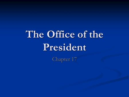 The Office of the President Chapter 17. Bellwork Explain if you believe that the office of the U.S. President has grown stronger or weaker over time.