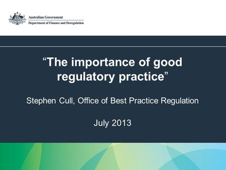 1 The importance of good regulatory practice Stephen Cull, Office of Best Practice Regulation July 2013.