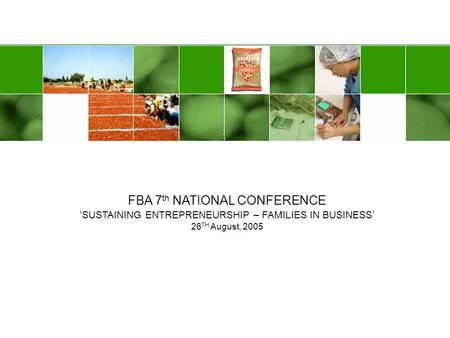 FBA 7 th NATIONAL CONFERENCE SUSTAINING ENTREPRENEURSHIP – FAMILIES IN BUSINESS 26 TH August, 2005.