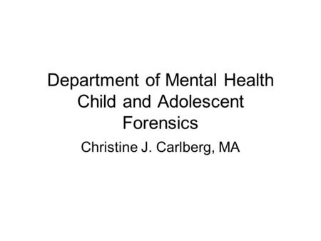 Department of Mental Health Child and Adolescent Forensics Christine J. Carlberg, MA.