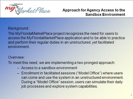 1 Approach for Agency Access to the Sandbox Environment Background: The MyFloridaMarketPlace project recognizes the need for users to access the MyFloridaMarketPlace.