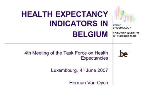 Unit of EPIDEMIOLOGY SCIENTIFIC INSTITUTE OF PUBLIC HEALTH HEALTH EXPECTANCY INDICATORS IN BELGIUM 4th Meeting of the Task Force on Health Expectancies.