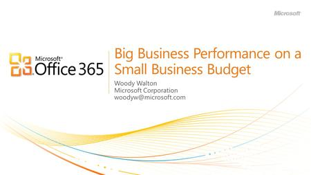 Big Business Performance on a Small Business Budget Woody Walton Microsoft Corporation