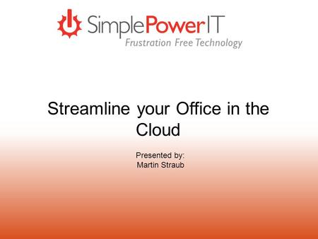 Streamline your Office in the Cloud Presented by: Martin Straub.