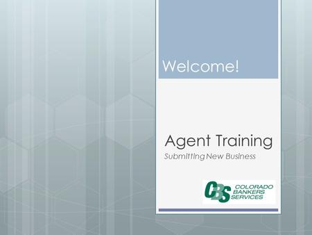 Welcome! Agent Training Submitting New Business. The Process CBS Receives Agent Contracting Kit Agent Receives Packet With Link to Sign up to Submit Business.