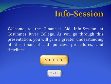 Info-Session Welcome to the Financial Aid Info-Session at Cosumnes River College. As you go through this presentation, you will gain a greater understanding.
