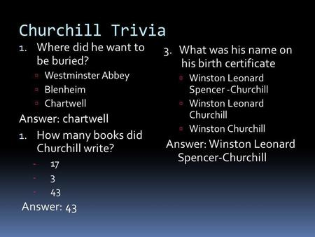 Churchill Trivia 1. Where did he want to be buried? Westminster Abbey Blenheim Chartwell Answer: chartwell 1. How many books did Churchill write? - 17.