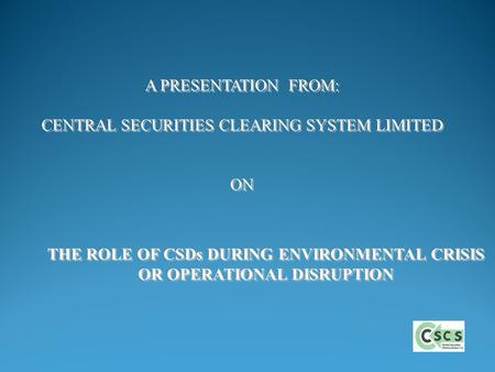 THE ROLE OF CSDs DURING ENVIRONMENTAL CRISIS OR OPERATIONAL DISRUPTION THE ROLE OF CSDs DURING ENVIRONMENTAL CRISIS OR OPERATIONAL DISRUPTION A PRESENTATION.