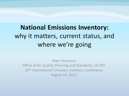 National Emissions Inventory: why it matters, current status, and where were going Marc Houyoux Office of Air Quality Planning and Standards, US EPA 20.