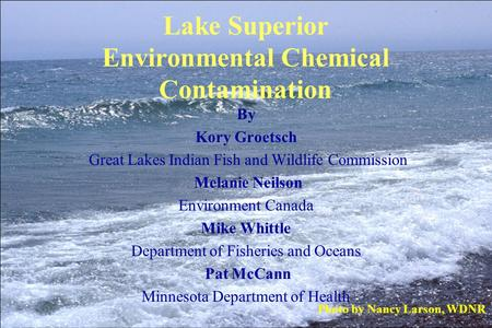 Lake Superior Environmental Chemical Contamination By Kory Groetsch Great Lakes Indian Fish and Wildlife Commission Melanie Neilson Environment Canada.