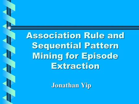 Association Rule and Sequential Pattern Mining for Episode Extraction Jonathan Yip.