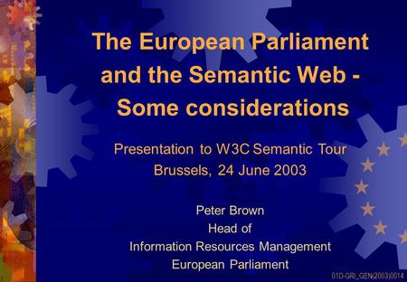 The European Parliament and the Semantic Web - Some considerations Peter Brown Head of Information Resources Management European Parliament 01D-GRI_GEN(2003)0014.