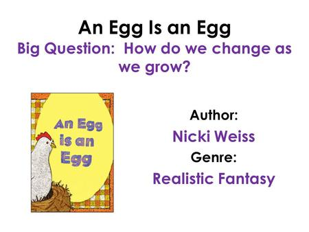 An Egg Is an Egg Big Question: How do we change as we grow? Author: Nicki Weiss Genre: Realistic Fantasy.