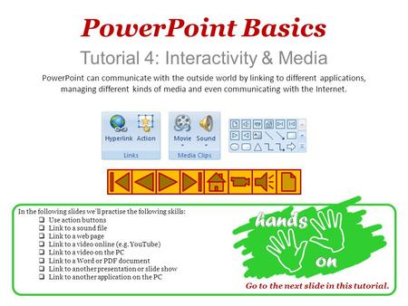 PowerPoint Basics Tutorial 4: Interactivity & Media PowerPoint can communicate with the outside world by linking to different applications, managing different.