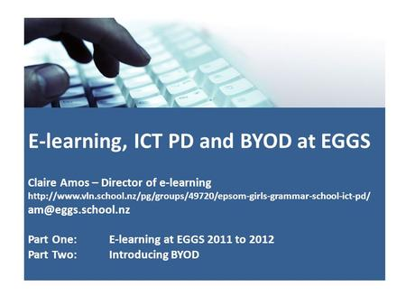 E-learning, ICT PD and BYOD at EGGS Claire Amos – Director of e-learning