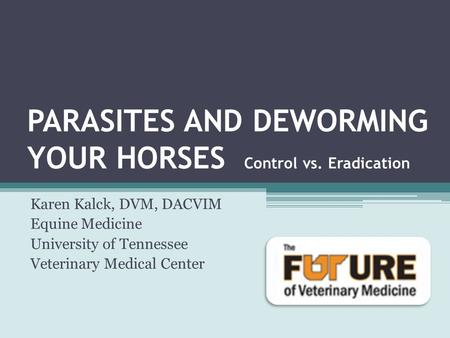 PARASITES AND DEWORMING YOUR HORSES Control vs. Eradication