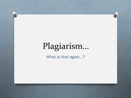 Plagiarism… What is that again…?. Agenda O What is plagiarism O How to avoid plagiarism O Why students plagiarize O How faculty detect plagiarized papers.