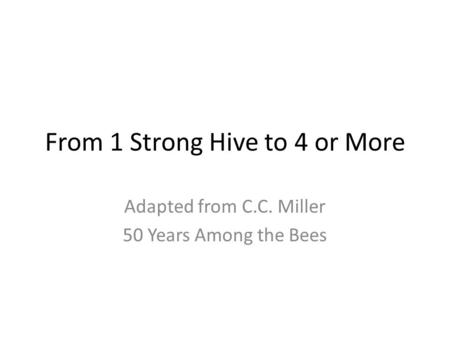 From 1 Strong Hive to 4 or More Adapted from C.C. Miller 50 Years Among the Bees.