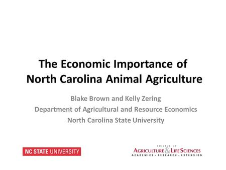 The Economic Importance of North Carolina Animal Agriculture Blake Brown and Kelly Zering Department of Agricultural and Resource Economics North Carolina.