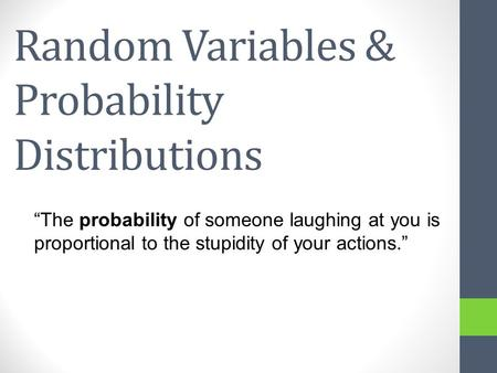 Random Variables & Probability Distributions The probability of someone laughing at you is proportional to the stupidity of your actions.