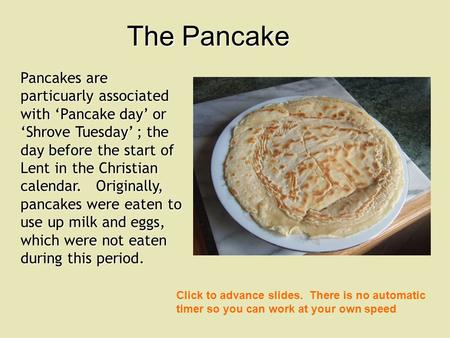 Pancakes are particuarly associated with Pancake day or Shrove Tuesday ; the day before the start of Lent in the Christian calendar. Originally, pancakes.