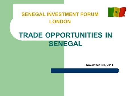 November 3rd, 2011 SENEGAL INVESTMENT FORUM LONDON TRADE OPPORTUNITIES IN SENEGAL.