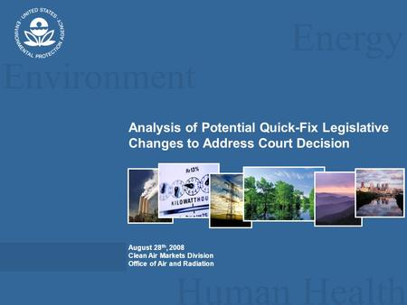 Energy Environment Human Health Analysis of Potential Quick-Fix Legislative Changes to Address Court Decision August 28 th, 2008 Clean Air Markets Division.