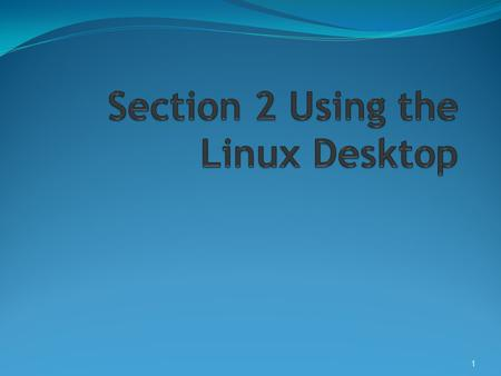 1. Objective 1 Overview of the Linux Desktop  X Server  Controls Graphical Interface  Manages Input Devices  Transmits Input actions to the client.