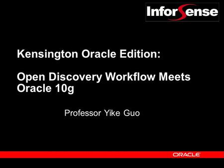 Kensington Oracle Edition: Open Discovery Workflow Meets Oracle 10g Professor Yike Guo.