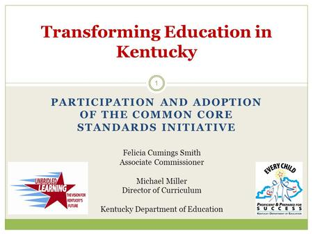 PARTICIPATION AND ADOPTION OF THE COMMON CORE STANDARDS INITIATIVE 1 Transforming Education in Kentucky Felicia Cumings Smith Associate Commissioner Michael.
