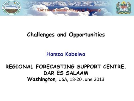 Challenges and Opportunities Hamza Kabelwa REGIONAL FORECASTING SUPPORT CENTRE, DAR ES SALAAM Washington, USA, 18-20 June 2013.