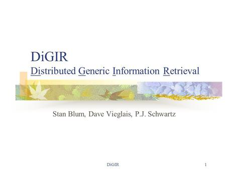 DiGIR1 DiGIR Distributed Generic Information Retrieval Stan Blum, Dave Vieglais, P.J. Schwartz.