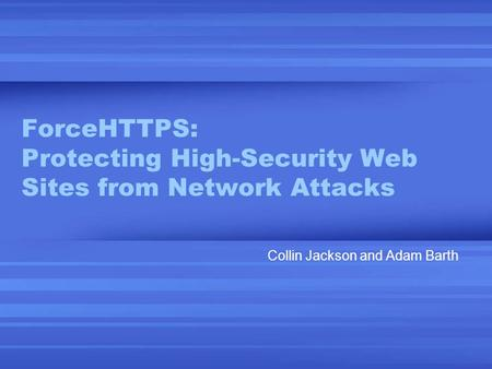 ForceHTTPS: Protecting High-Security Web Sites from Network Attacks Collin Jackson and Adam Barth.