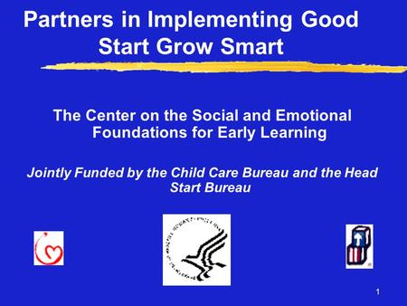 1 Partners in Implementing Good Start Grow Smart The Center on the Social and Emotional Foundations for Early Learning Jointly Funded by the Child Care.