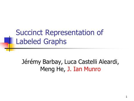1 Succinct Representation of Labeled Graphs Jérémy Barbay, Luca Castelli Aleardi, Meng He, J. Ian Munro.