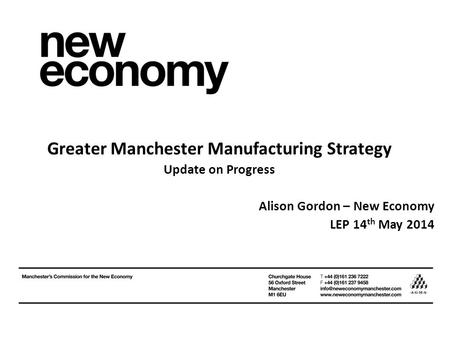 Greater Manchester Manufacturing Strategy Update on Progress Alison Gordon – New Economy LEP 14 th May 2014.