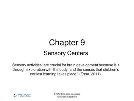 "©2012 Cengage Learning. All Rights Reserved. Chapter 9 Sensory Centers Sensory activities ""are crucial for brain development because it is through exploration."
