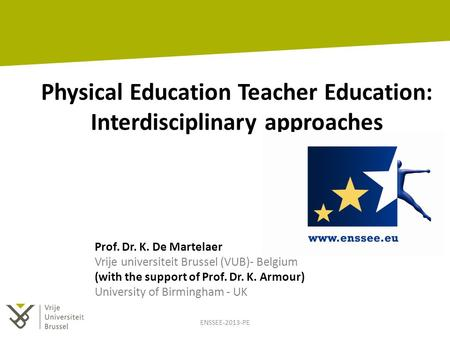 Physical Education Teacher Education: Interdisciplinary approaches Prof. Dr. K. De Martelaer Vrije universiteit Brussel (VUB)- Belgium (with the support.
