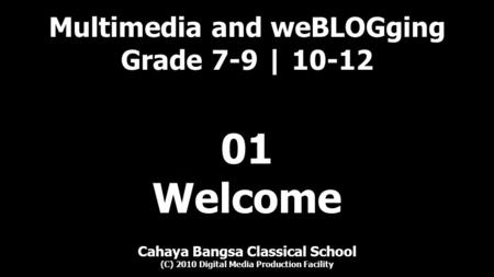 Multimedia and weBLOGging Grade 7-9 | 10-12 Cahaya Bangsa Classical School (C) 2010 Digital Media Production Facility 01 Welcome.