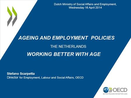 AGEING AND EMPLOYMENT POLICIES THE NETHERLANDS WORKING BETTER WITH AGE Dutch Ministry of Social Affairs and Employment, Wednesday 16 April 2014 Stefano.
