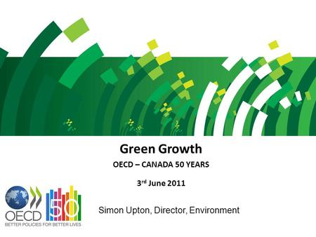 Green Growth OECD – CANADA 50 YEARS 3 rd June 2011 Simon Upton, Director, Environment.