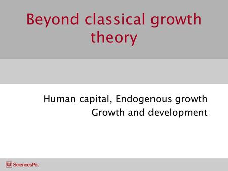 Beyond classical growth theory Human capital, Endogenous growth Growth and development.