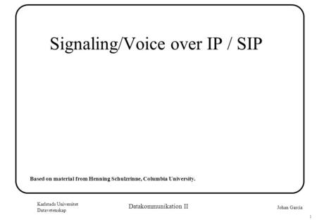 Johan Garcia Karlstads Universitet Datavetenskap 1 Datakommunikation II Signaling/Voice over IP / SIP Based on material from Henning Schulzrinne, Columbia.